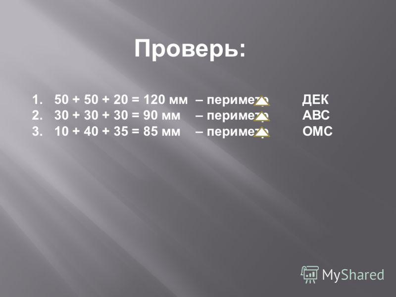 Проверь: 1.50 + 50 + 20 = 120 мм – периметр ДЕК 2.30 + 30 + 30 = 90 мм – периметр АВС 3.10 + 40 + 35 = 85 мм – периметр ОМС