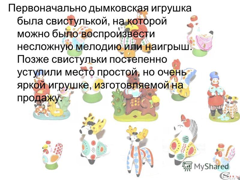 Первоначально дымковская игрушка была свистулькой, на которой можно было воспроизвести несложную мелодию или наигрыш. Позже свистульки постепенно уступили место простой, но очень яркой игрушке, изготовляемой на продажу.