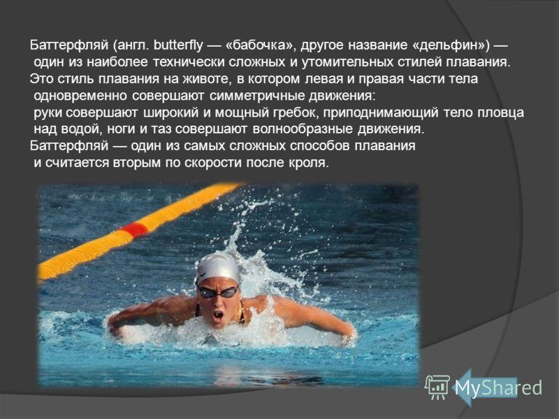 Баттерфляй (англ. butterfly «бабочка», другое название «дельфин») один из наиболее технически сложных и утомительных стилей плавания. Это стиль плавания на животе, в котором левая и правая части тела одновременно совершают симметричные движения: руки
