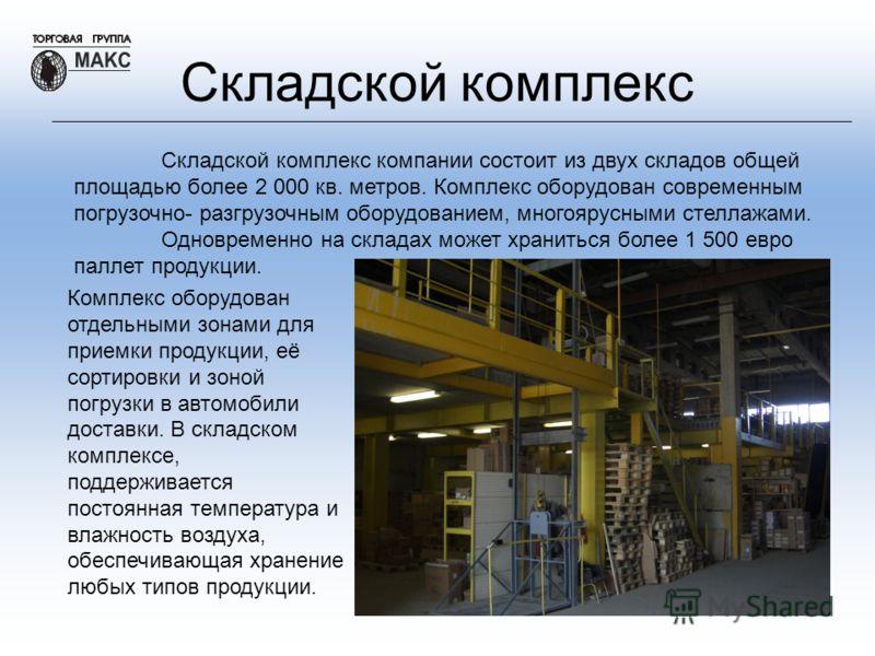Складской комплекс Складской комплекс компании состоит из двух складов общей площадью более 2 000 кв. метров. Комплекс оборудован современным погрузочно- разгрузочным оборудованием, многоярусными стеллажами. Одновременно на складах может храниться бо