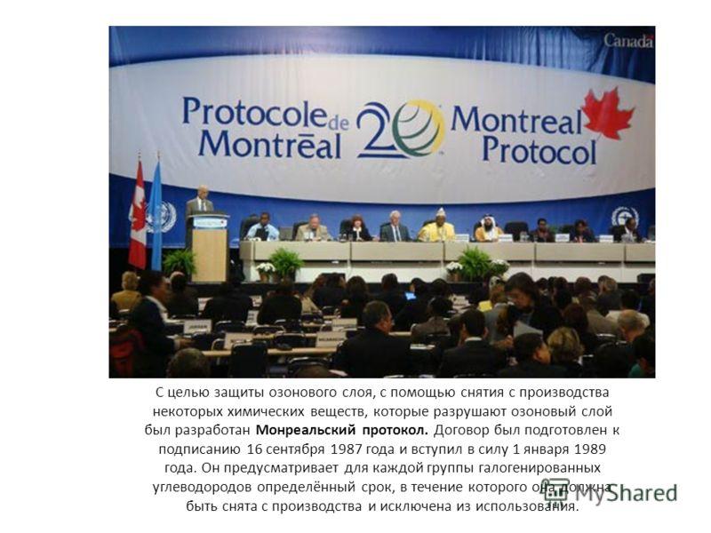 С целью защиты озонового слоя, с помощью снятия с производства некоторых химических веществ, которые разрушают озоновый слой был разработан Монреальский протокол. Договор был подготовлен к подписанию 16 сентября 1987 года и вступил в силу 1 января 19
