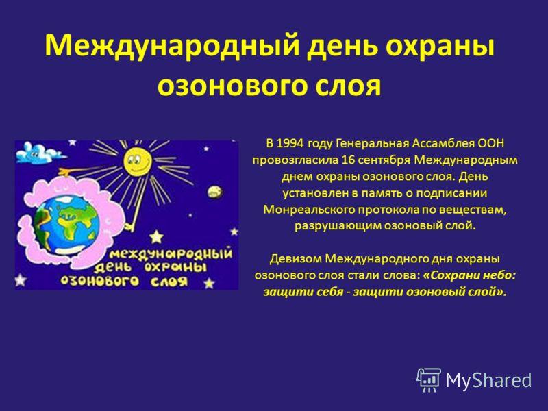 Международный день охраны озонового слоя В 1994 году Генеральная Ассамблея ООН провозгласила 16 сентября Международным днем охраны озонового слоя. День установлен в память о подписании Монреальского протокола по веществам, разрушающим озоновый слой.