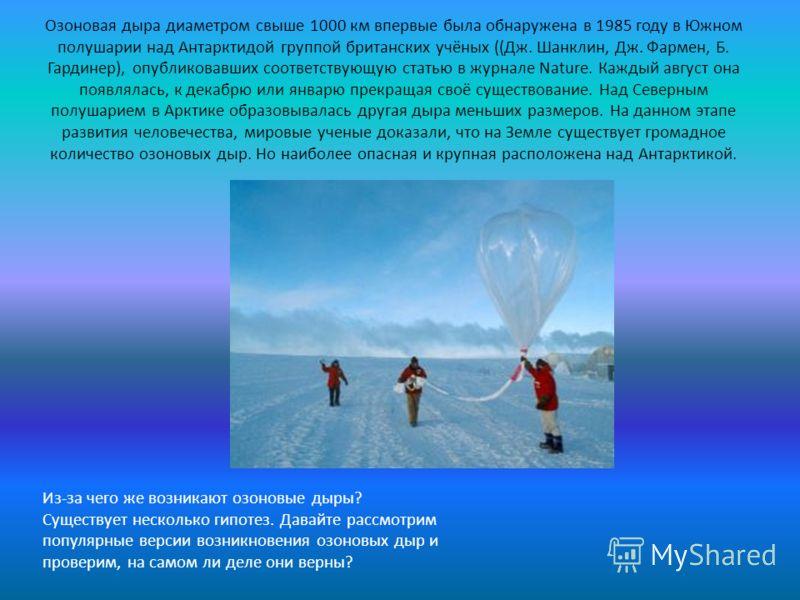Озоновая дыра диаметром свыше 1000 км впервые была обнаружена в 1985 году в Южном полушарии над Антарктидой группой британских учёных ((Дж. Шанклин, Дж. Фармен, Б. Гардинер), опубликовавших соответствующую статью в журнале Nature. Каждый август она п