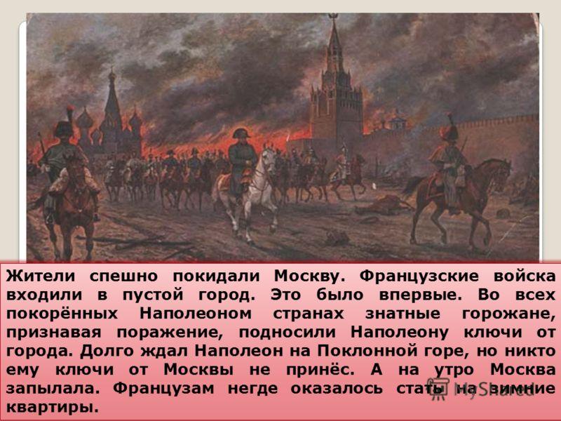 Жители спешно покидали Москву. Французские войска входили в пустой город. Это было впервые. Во всех покорённых Наполеоном странах знатные горожане, признавая поражение, подносили Наполеону ключи от города. Долго ждал Наполеон на Поклонной горе, но ни
