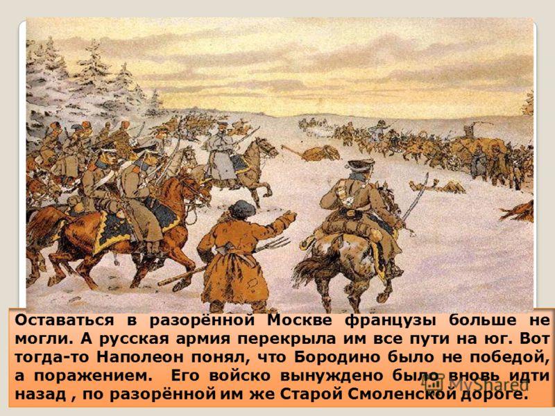 Оставаться в разорённой Москве французы больше не могли. А русская армия перекрыла им все пути на юг. Вот тогда-то Наполеон понял, что Бородино было не победой, а поражением. Его войско вынуждено было вновь идти назад, по разорённой им же Старой Смол