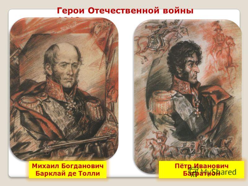 Герои Отечественной войны 1812 года Пётр Иванович Багратион Михаил Богданович Барклай де Толли