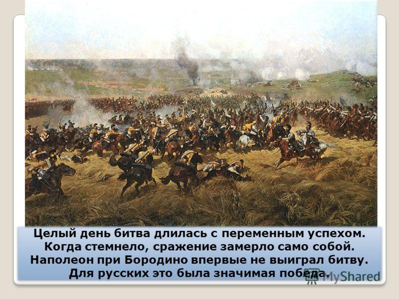 Целый день битва длилась с переменным успехом. Когда стемнело, сражение замерло само собой. Наполеон при Бородино впервые не выиграл битву. Для русских это была значимая победа. Целый день битва длилась с переменным успехом. Когда стемнело, сражение