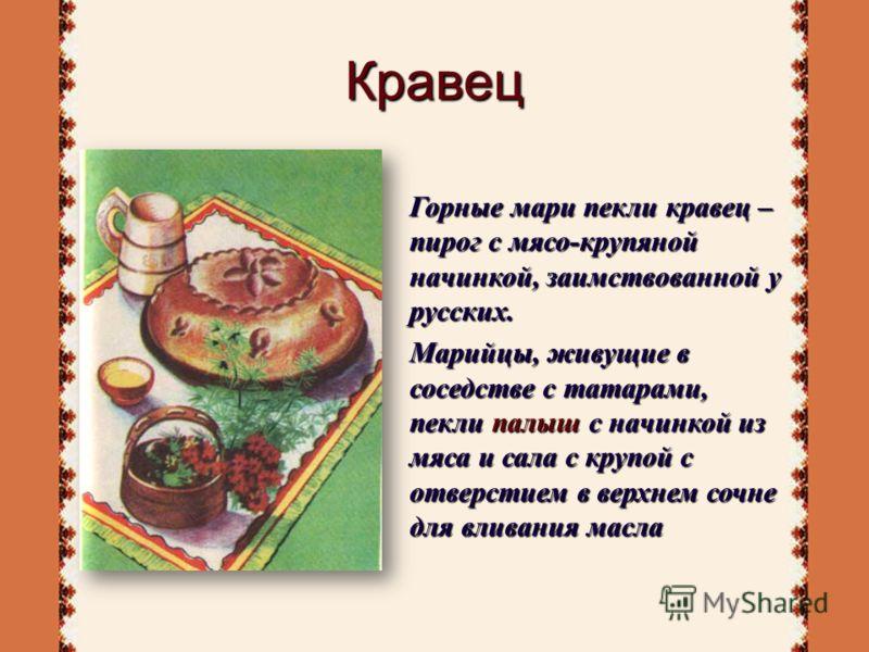 Кравец Горные мари пекли кравец – пирог с мясо-крупяной начинкой, заимствованной у русских. Марийцы, живущие в соседстве с татарами, пекли палыш с начинкой из мяса и сала с крупой с отверстием в верхнем сочне для вливания масла