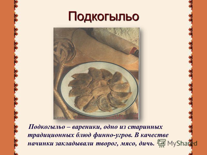 Подкогыльо Подкогыльо – вареники, одно из старинных традиционных блюд финно-угров. В качестве начинки закладывали творог, мясо, дичь.