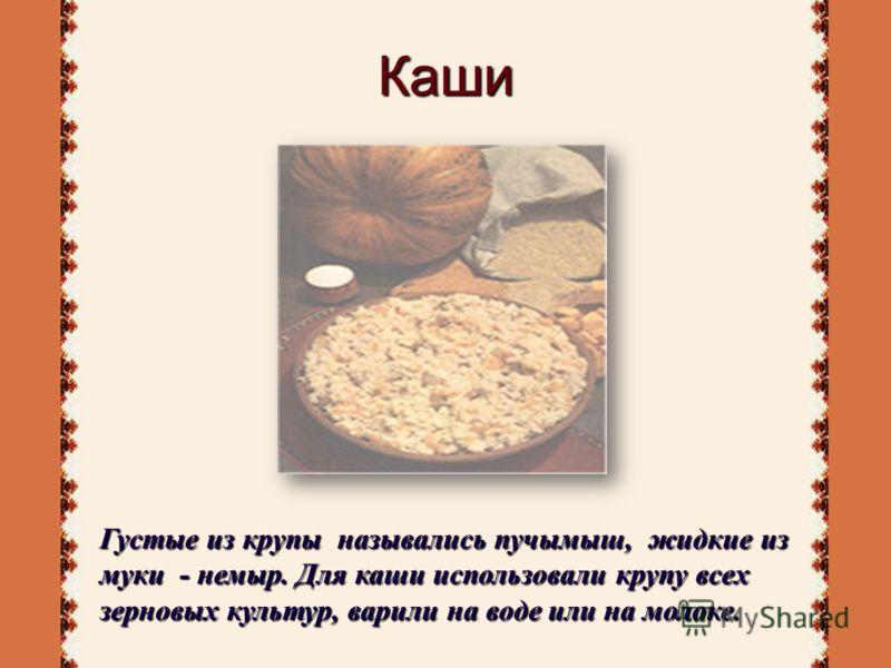 Каши Густые из крупы назывались пучымыш, жидкие из муки - немыр. Для каши использовали крупу всех зерновых культур, варили на воде или на молоке.
