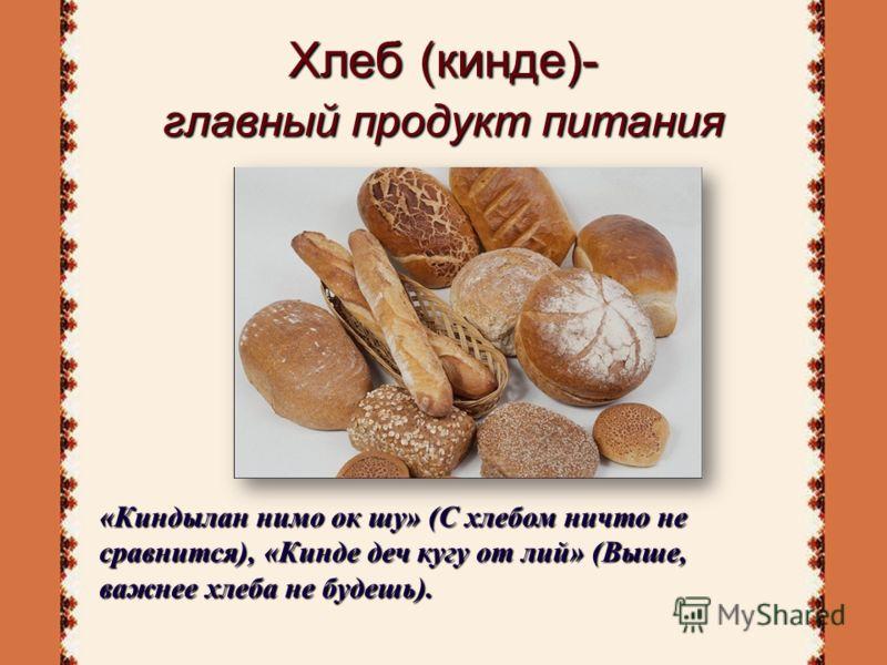 Хлеб (кинде)- главный продукт питания «Киндылан нимо ок шу» (С хлебом ничто не сравнится), «Кинде деч кугу от лий» (Выше, важнее хлеба не будешь).