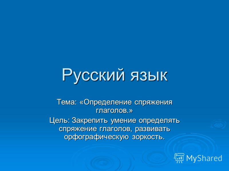 Русский язык Тема: «Определение спряжения глаголов.» Цель: Закрепить умение определять спряжение глаголов, развивать орфографическую зоркость.