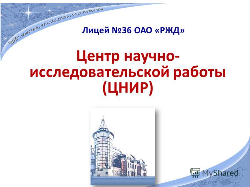 Центр научно- исследовательской работы (ЦНИР) Лицей 36 ОАО «РЖД»