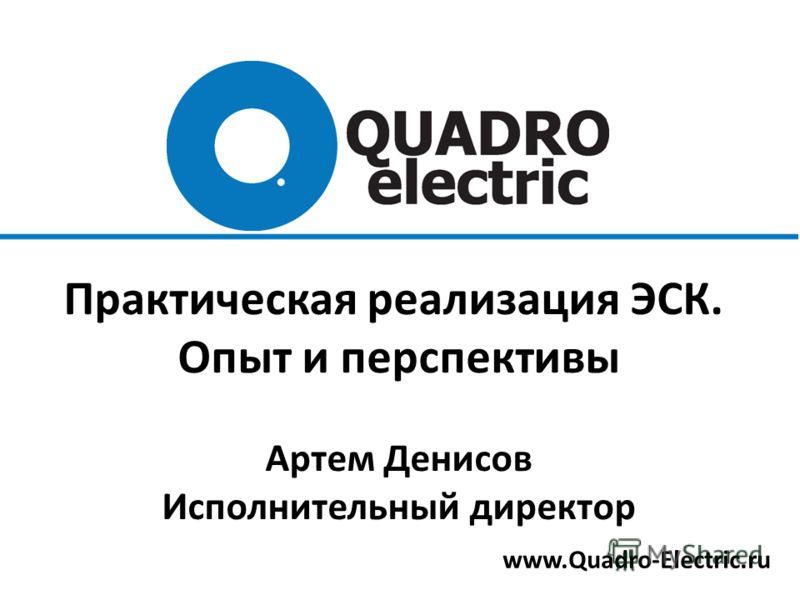 www.Quadro-Electric.ru Практическая реализация ЭСК. Опыт и перспективы Артем Денисов Исполнительный директор