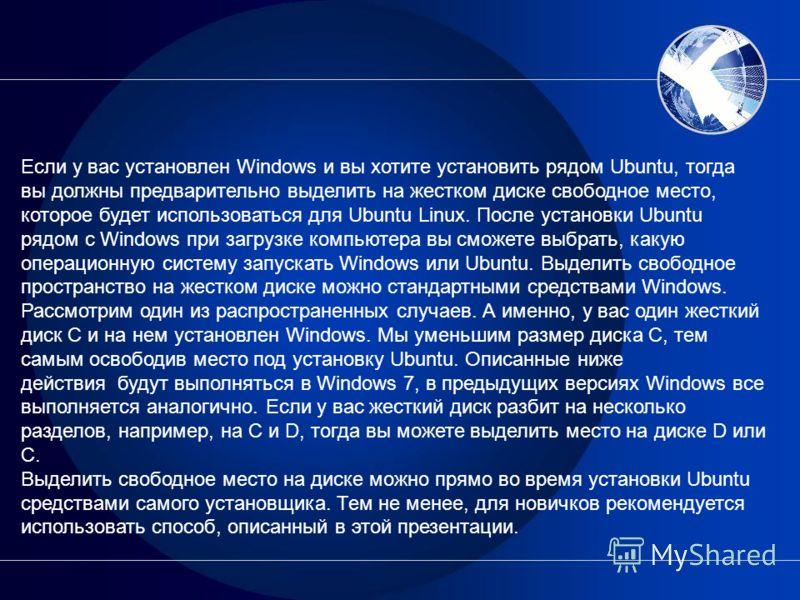 Если у вас установлен Windows и вы хотите установить рядом Ubuntu, тогда вы должны предварительно выделить на жестком диске свободное место, которое будет использоваться для Ubuntu Linux. После установки Ubuntu рядом с Windows при загрузке компьютера