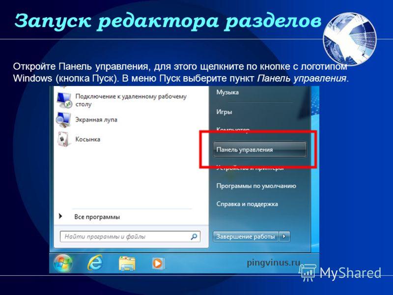Запуск редактора разделов Откройте Панель управления, для этого щелкните по кнопке с логотипом Windows (кнопка Пуск). В меню Пуск выберите пункт Панель управления. Запуск редактора разделов