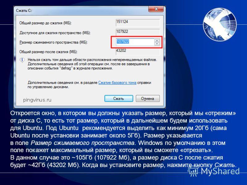 Откроется окно, в котором вы должны указать размер, который мы «отрежим» от диска C, то есть тот размер, который в дальнейшем будем использовать для Ubuntu. Под Ubuntu рекомендуется выделить как минимум 20Гб (сама Ubuntu после установки занимает окол
