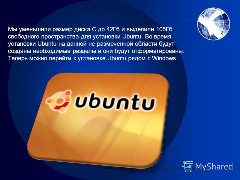 Мы уменьшили размер диска C до 42Гб и выделили 105Гб свободного пространства для установки Ubuntu. Во время установки Ubuntu на данной не размеченной области будут созданы необходимые разделы и они будут отформатированы. Теперь можно перейти к устано
