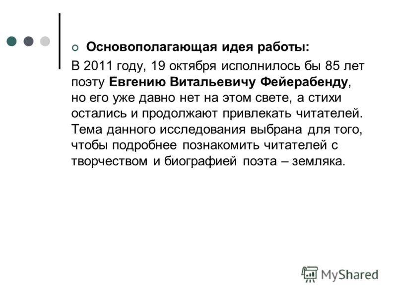 Основополагающая идея работы: В 2011 году, 19 октября исполнилось бы 85 лет поэту Евгению Витальевичу Фейерабенду, но его уже давно нет на этом свете, а стихи остались и продолжают привлекать читателей. Тема данного исследования выбрана для того, что