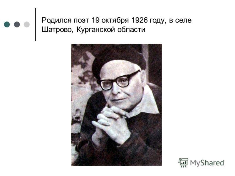 Родился поэт 19 октября 1926 году, в селе Шатрово, Курганской области