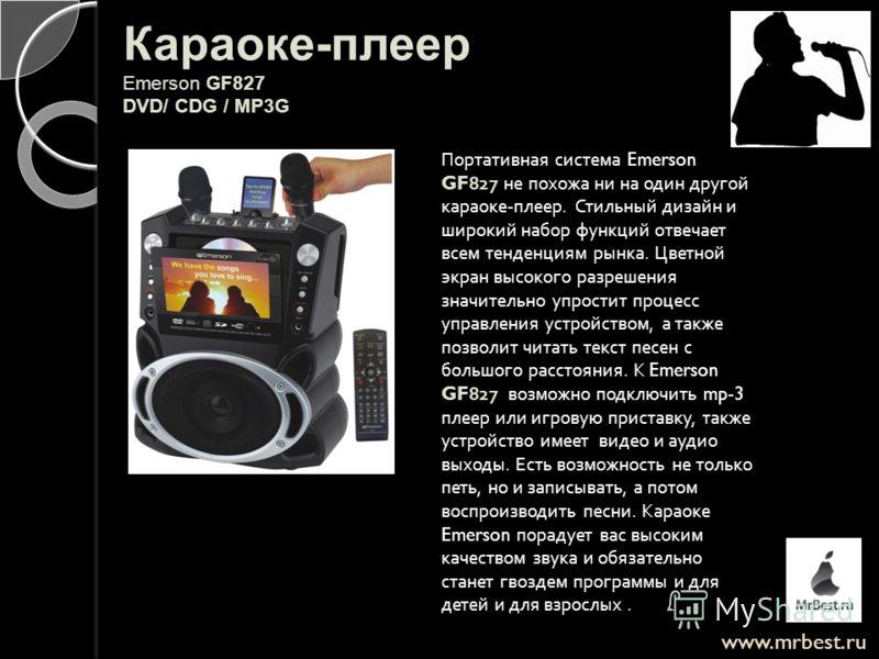 www.mrbest.ru Караоке-плеер Emerson GF827 DVD/ CDG / MP3G Портативная система Emerson GF827 не похожа ни на один другой караоке - плеер. Стильный дизайн и широкий набор функций отвечает всем тенденциям рынка. Цветной экран высокого разрешения значите