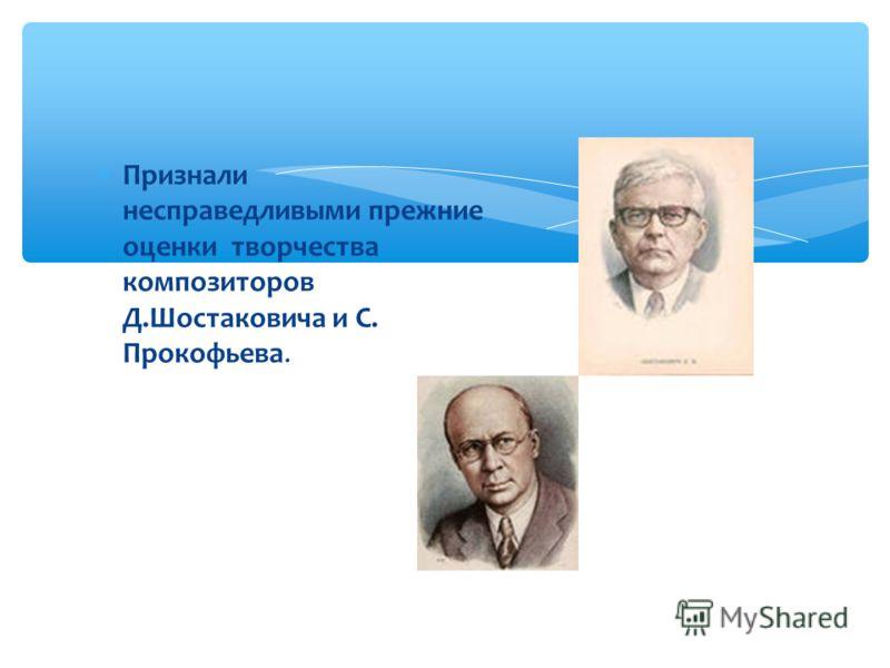 Признали несправедливыми прежние оценки творчества композиторов Д.Шостаковича и С. Прокофьева.