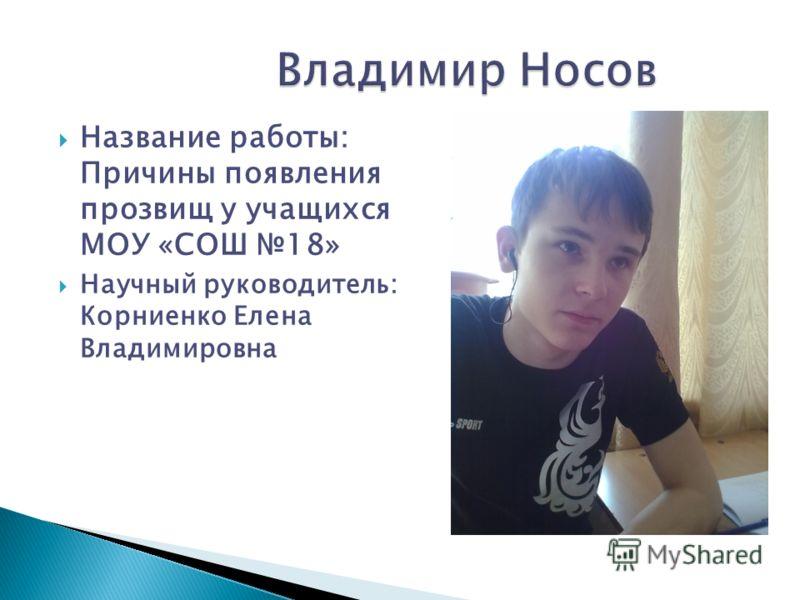 Название работы: Причины появления прозвищ у учащихся МОУ «СОШ 18» Научный руководитель: Корниенко Елена Владимировна