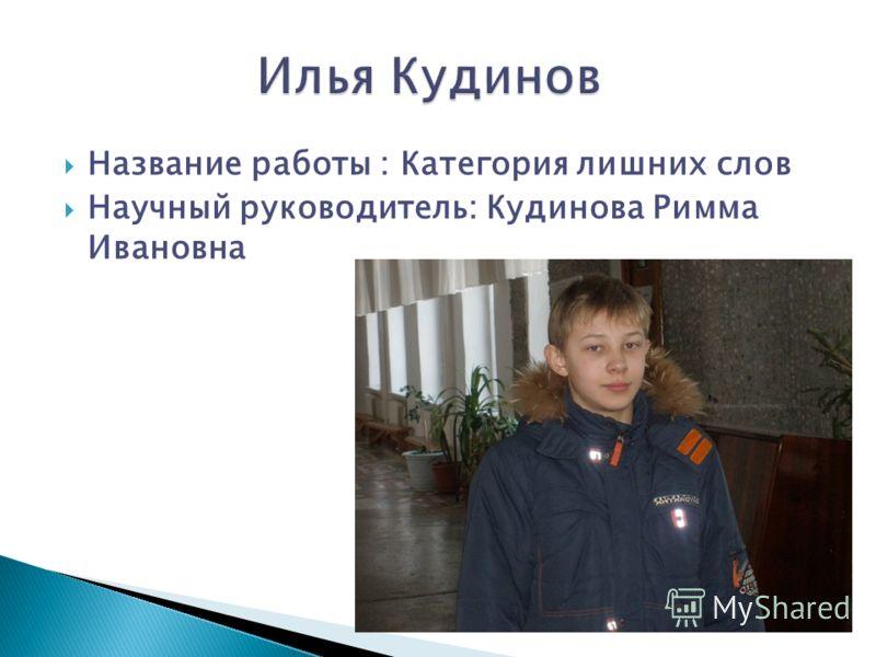 Название работы : Категория лишних слов Научный руководитель: Кудинова Римма Ивановна