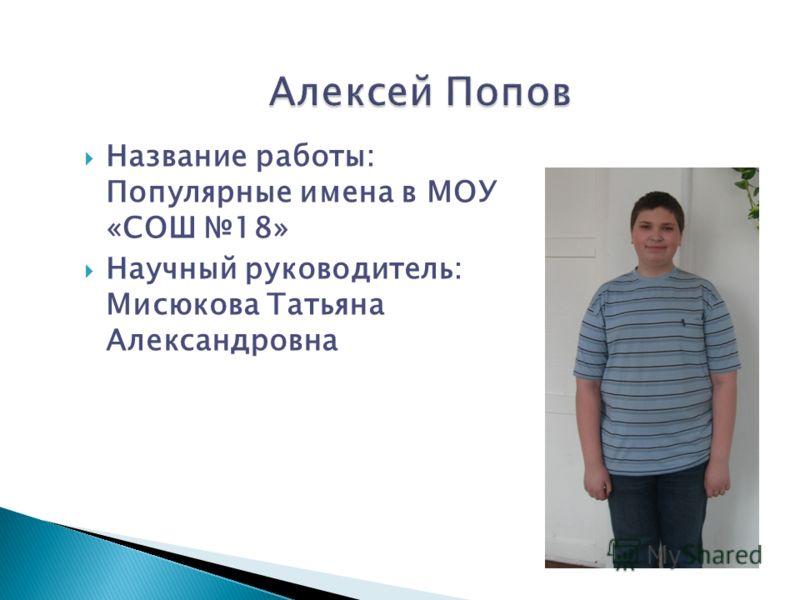 Название работы: Популярные имена в МОУ «СОШ 18» Научный руководитель: Мисюкова Татьяна Александровна