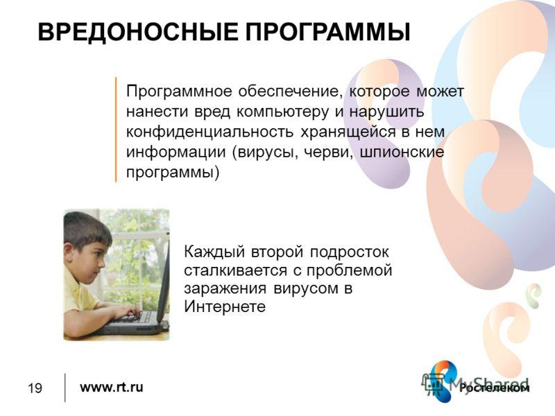 www.rt.ru ВРЕДОНОСНЫЕ ПРОГРАММЫ Каждый второй подросток сталкивается с проблемой заражения вирусом в Интернете Программное обеспечение, которое может нанести вред компьютеру и нарушить конфиденциальность хранящейся в нем информации (вирусы, черви, шп