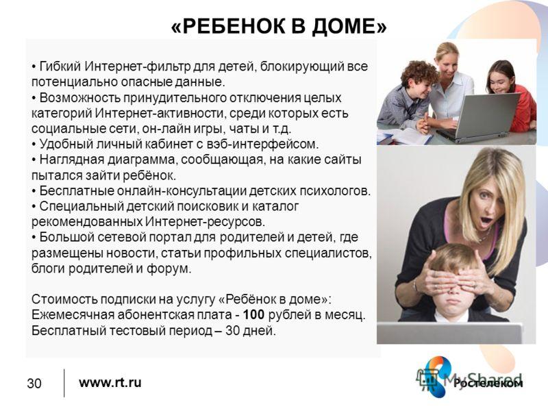 www.rt.ru 30 «РЕБЕНОК В ДОМЕ» Гибкий Интернет-фильтр для детей, блокирующий все потенциально опасные данные. Возможность принудительного отключения целых категорий Интернет-активности, среди которых есть социальные сети, он-лайн игры, чаты и т.д. Удо