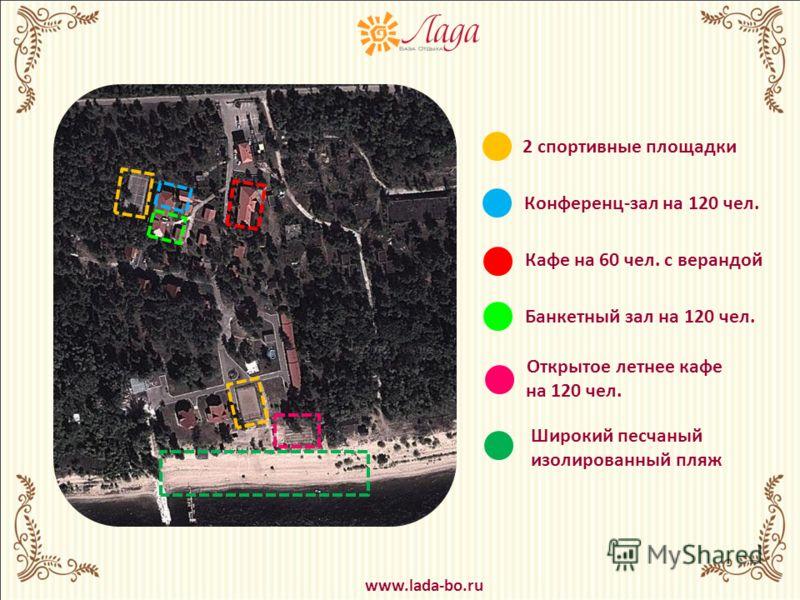 2 спортивные площадки Широкий песчаный изолированный пляж Конференц-зал на 120 чел. Кафе на 60 чел. с верандой Банкетный зал на 120 чел. Открытое летнее кафе на 120 чел. www.lada-bo.ru