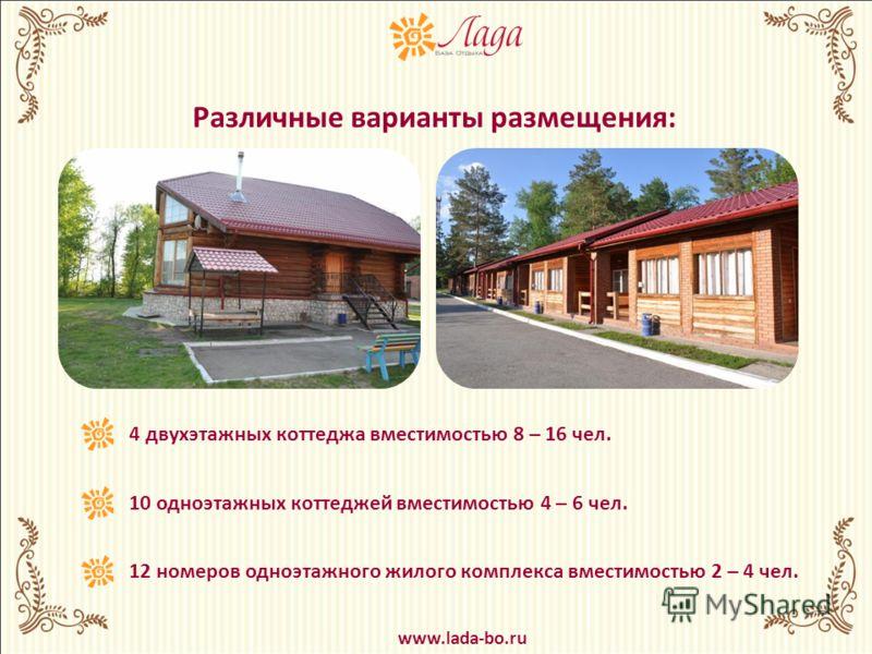 4 двухэтажных коттеджа вместимостью 8 – 16 чел. 10 одноэтажных коттеджей вместимостью 4 – 6 чел. 12 номеров одноэтажного жилого комплекса вместимостью 2 – 4 чел. Различные варианты размещения: www.lada-bo.ru
