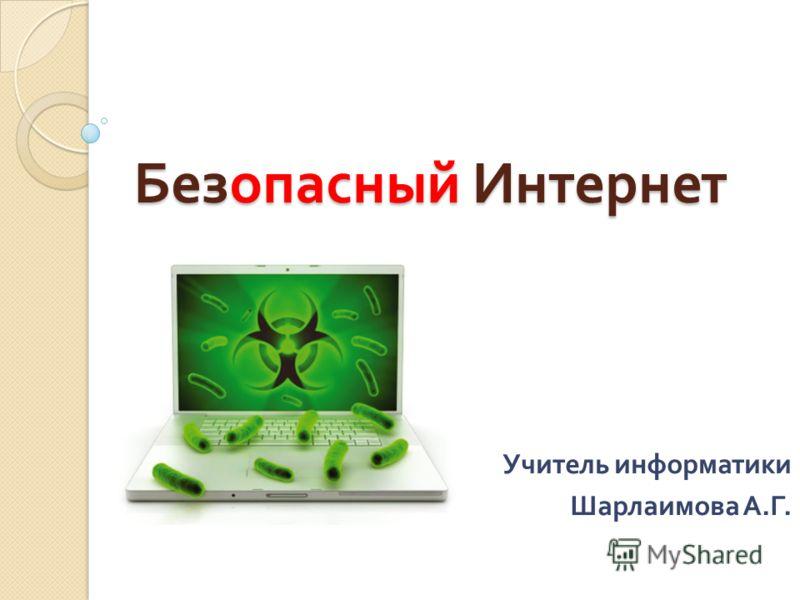 Безопасный Интернет Учитель информатики Шарлаимова А. Г.