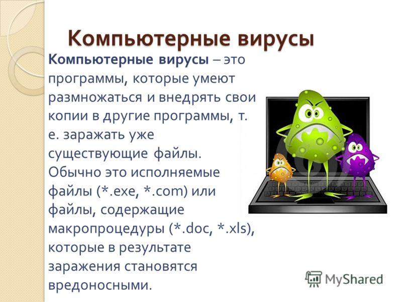 Компьютерные вирусы Компьютерные вирусы – это программы, которые умеют размножаться и внедрять свои копии в другие программы, т. е. заражать уже существующие файлы. Обычно это исполняемые файлы (*.exe, *.com) или файлы, содержащие макропроцедуры (*.d