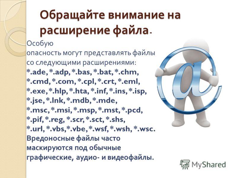 Обращайте внимание на расширение файла. Особую опасность могут представлять файлы со следующими расширениями : *.ade, *.adp, *.bas, *.bat, *.chm, *.cmd, *.com, *.cpl, *.crt, *.eml, *.exe, *.hlp, *.hta, *.inf, *.ins, *.isp, *.jse, *.lnk, *.mdb, *.mde,