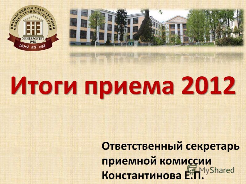 Итоги приема 2012 Ответственный секретарь приемной комиссии Константинова Е.П.
