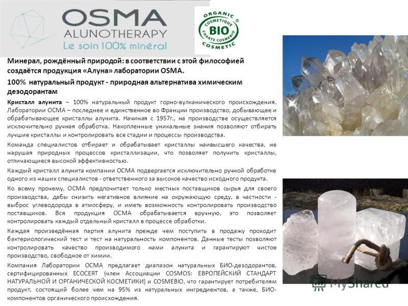 Минерал, рождённый природой: в соответствии с этой философией создаётся продукция «Алуна» лаборатории OSMA. 100% натуральный продукт - природная альтернатива химическим дезодорантам Кристалл алунита – 100% натуральный продукт горно-вулканического про