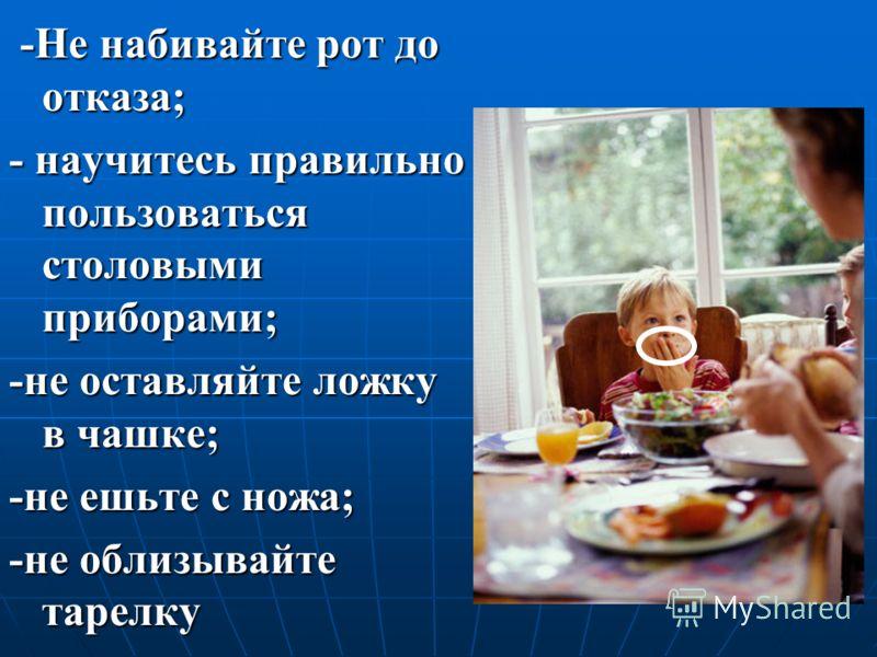 -Не набивайте рот до отказа; - научитесь правильно пользоваться столовыми приборами; -не оставляйте ложку в чашке; -не ешьте с ножа; -не облизывайте тарелку