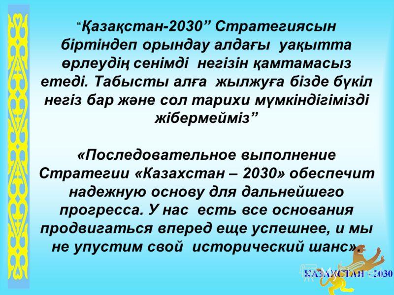 Қазақстан-2030 Стратегиясын біртіндеп орындау алдағы уақытта өрлеудің сенімді негізін қамтамасыз етеді. Табысты алға жылжуға бізде бүкіл негіз бар және сол тарихи мүмкіндігімізді жібермейміз «Последовательное выполнение Стратегии «Казахстан – 2030» о