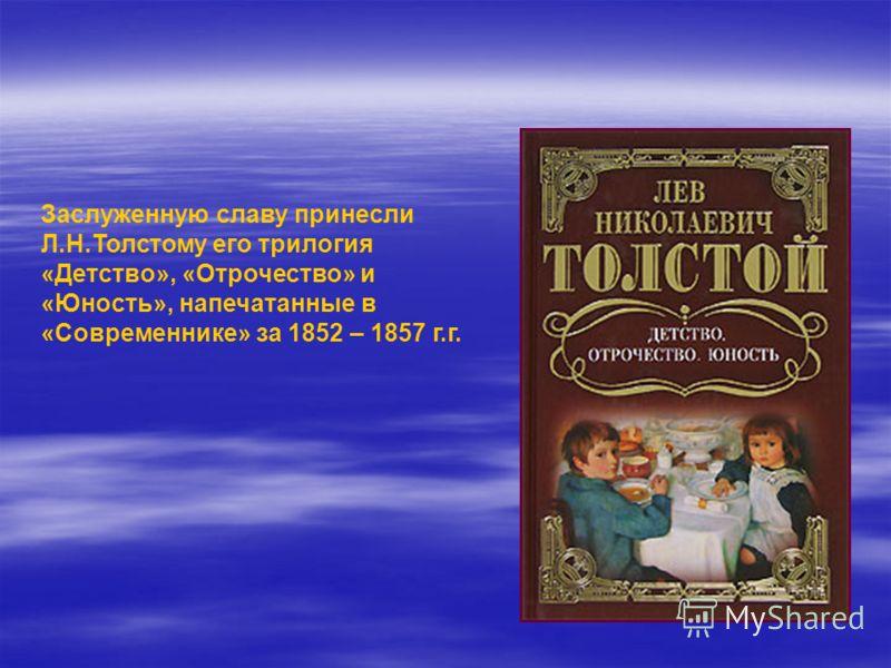 Заслуженную славу принесли Л.Н.Толстому его трилогия «Детство», «Отрочество» и «Юность», напечатанные в «Современнике» за 1852 – 1857 г.г.