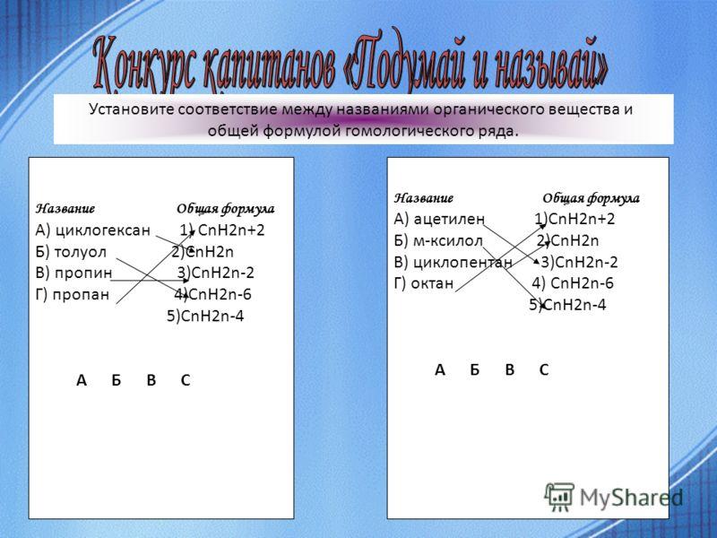 Название Общая формула А) циклогексан 1) СnH2n+2 Б) толуол 2)CnH2n В) пропин 3)CnH2n-2 Г) пропан 4)CnH2n-6 5)CnH2n-4 А Б В С Установите соответствие между названиями органического вещества и общей формулой гомологического ряда. Название Общая формула