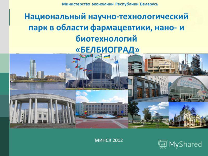 LOGO Национальный научно-технологический парк в области фармацевтики, нано- и биотехнологий «БЕЛБИОГРАД» МИНСК 2012 Министерство экономики Республики Беларусь