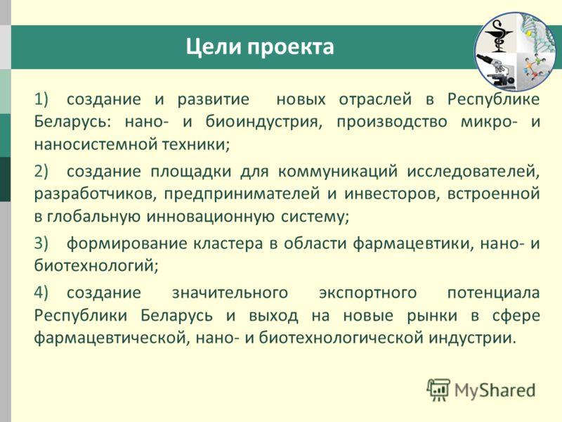 Цели проекта 1)создание и развитие новых отраслей в Республике Беларусь: нано- и биоиндустрия, производство микро- и наносистемной техники; 2)создание площадки для коммуникаций исследователей, разработчиков, предпринимателей и инвесторов, встроенной