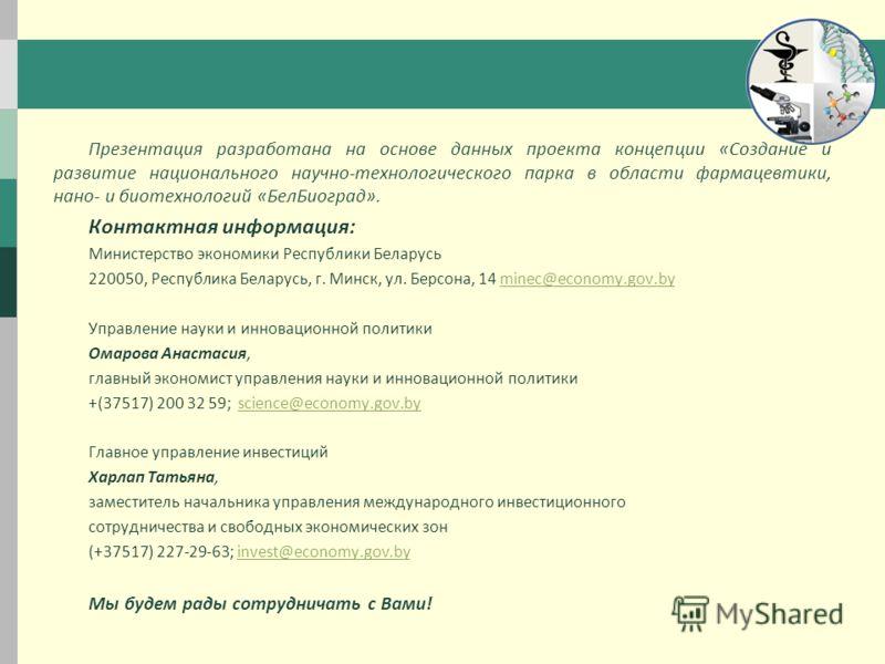 Презентация разработана на основе данных проекта концепции «Создание и развитие национального научно-технологического парка в области фармацевтики, нано- и биотехнологий «БелБиоград». Контактная информация: Министерство экономики Республики Беларусь