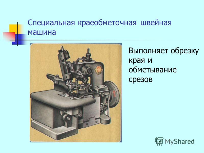 Специальная краеобметочная швейная машина Выполняет обрезку края и обметывание срезов