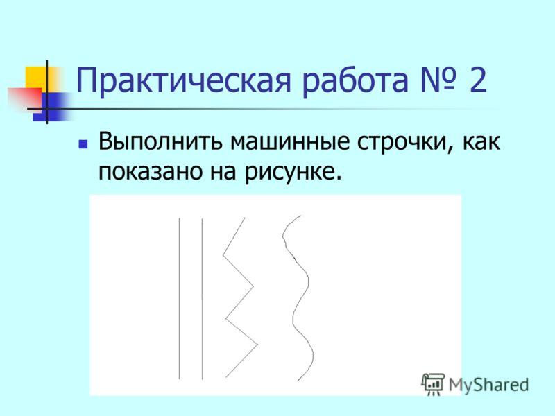 Практическая работа 2 Выполнить машинные строчки, как показано на рисунке.