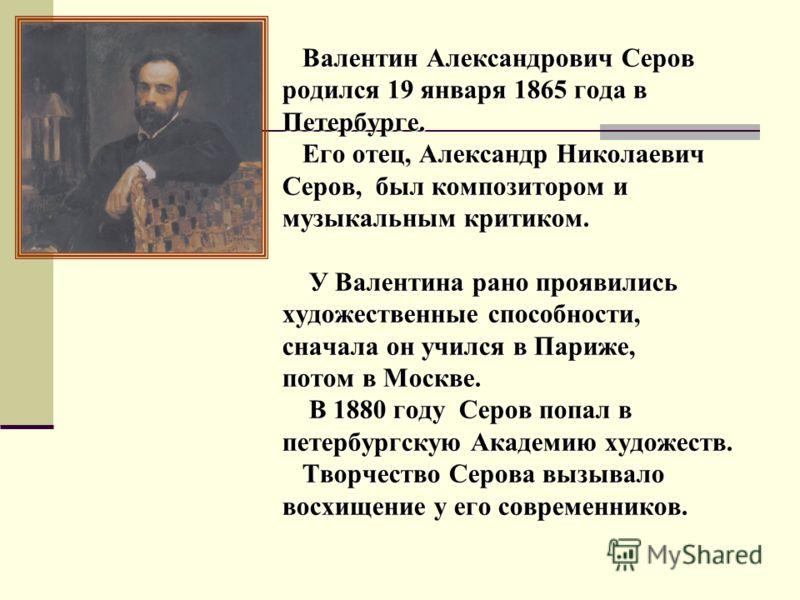 Валентин Александрович Серов родился 19 января 1865 года в Петербурге. Его отец, Александр Николаевич Серов, был композитором и музыкальным критиком. У Валентина рано проявились художественные способности, сначала он учился в Париже, потом в Москве.