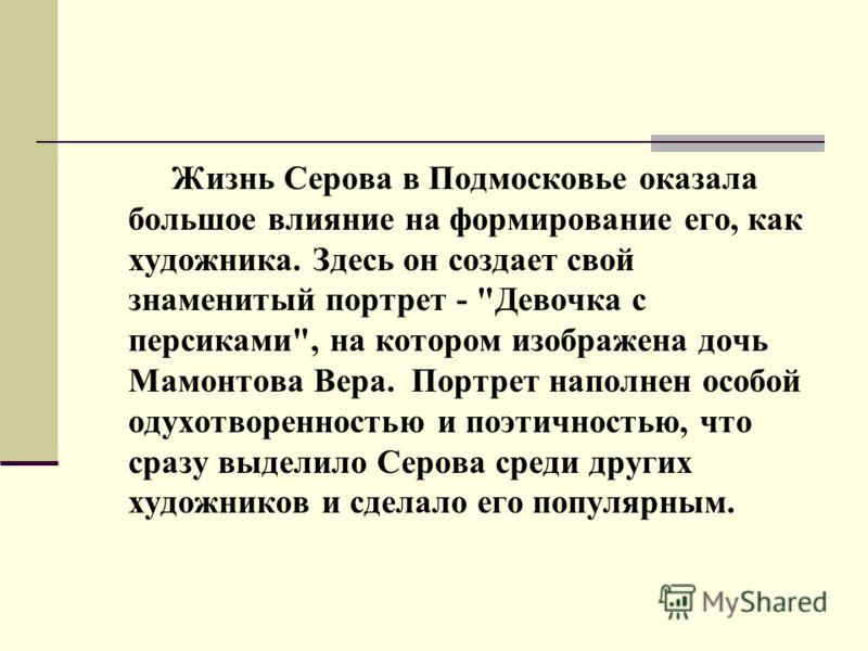 Жизнь Серова в Подмосковье оказала большое влияние на формирование его, как художника. Здесь он создает свой знаменитый портрет -