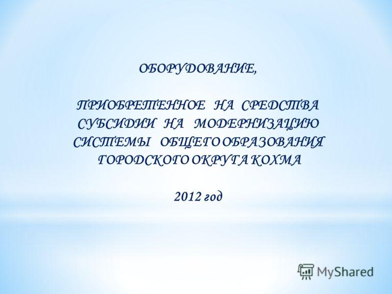 ОБОРУДОВАНИЕ, ПРИОБРЕТЕННОЕ НА СРЕДСТВА СУБСИДИИ НА МОДЕРНИЗАЦИЮ СИСТЕМЫ ОБЩЕГО ОБРАЗОВАНИЯ ГОРОДСКОГО ОКРУГА КОХМА 2012 год